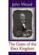 The Gates of the Elect Kingdom : The Iowa Poetry Prize - John Wood