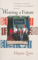 Weaving a Future : Tourism, Cloth, and Culture on an Andean Island - Elayne L. Zorn