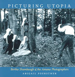 Picturing Utopia : Bertha Shambaugh and the Amana Photographers - Abigail Foerstner