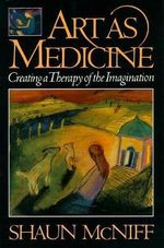 Art as Medicine : Creating a Therapy of the Imagination - Shaun McNiff