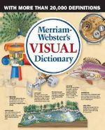 Merriam Webster's Visual Dictionary : The First Visual Dictionary to Incorporate Real Dictionary Definitions - Jean Claude Corbeil