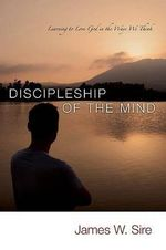Discipleship of the Mind : Learning to Love God in the Ways We Think - James W. Sire