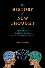 The History of New Thought : From Mind Cure to Positive Thinking and the Prosperity Gospel - John S Haller Jr