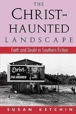 The Christ-Haunted Landscape : Faith and Doubt in Southern Fiction - Susan Ketchin