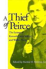 A Thief of Peirce : The Letters of Kenneth Laine Ketner and Walker Percy - Kenneth L Letner