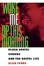 Woke Me Up This Morning : Black Gospel Singers and the Gospel Life - Alan Young