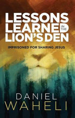 Lessons Learned in the Lion S Den : Imprisoned for Sharing Jesus - Daniel Waheli