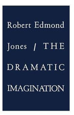 The Dramatic Imagination : Reflections and Speculations on the Art of the Theatre - Robert Edmond Jones