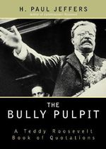 The Bully Pulpit : A Teddy Roosevelt Book of Quotations :  A Teddy Roosevelt Book of Quotations - H. Paul Jeffers