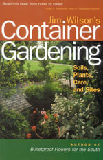 Jim Wilson's Container Gardening : Soils, Plants, Care, and Sites :  Soils, Plants, Care, and Sites - James W. Wilson