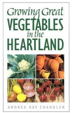 Growing Great Vegetables in the Heartland : How to Create a Natural Haven for Wildlife - Andrea Ray Chandler