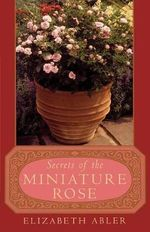 The Secrets of the Miniature Rose - Elizabeth Abler