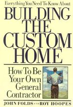 Everything You Need to Know about Building the Custom Home : How to Be Your Own General Contractor :  How to Be Your Own General Contractor - John Folds