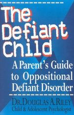 The Defiant Child : A Parent's Guide to Oppositional Defiant Disorder :  A Parent's Guide to Oppositional Defiant Disorder - Douglas Riley