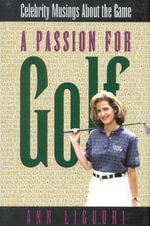 A Passion for Golf : Celebrity Musings about the Game :  Celebrity Musings about the Game - Ann Liguori