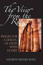 A View from the Ruin : Images for a Dialogue of Faith with Doubt - Elizabeth Michael Boyle, O.P.