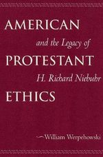 American Protestant Ethics and the Legacy of H.Richard Niebuhr - William Werpehowski