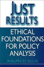 Just Results : Ethical Foundations for Policy Analysis - Ralph D. Ellis