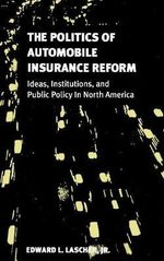 The Politics of Automobile Insurance Reform : Ideas, Institutions and Public Policy in North America - Edward L. Lascher