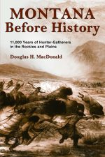 Montana Before History : 11,000 Years of Hunter-Gatherers in the Rockies and on the Plains - Douglas H. MacDonald