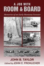 A Job with Room & Board : Memories of an Early Montana Forester - John B Taylor