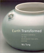 Earth Transformed : Chinese Ceramics in the Museum of Fine Arts, Boston - Wu Tang