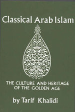 Classical Arab Islam : The Culture and Heritage of the Golden Age - Tarif Khalidi