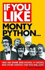 If You Like Monty Python... : Here Are Over 200 Movies, TV Shows, and Other Oddities That You Will Love - Zack Handlen