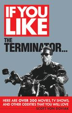 If You Like The Terminator... : Here are Over 200 Movies, TV Shows and Other Oddities You Will Love - Scott von Doviak