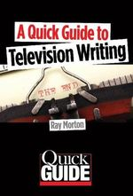 A Quick Guide to Television Writing : Quick Guides (Limelight Editions) - Ray Morton