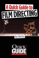 A Quick Guide to Film Directing : Quick-Guides - Ray Morton