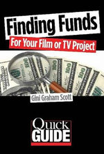 Finding Funds for Your Film or TV Project : The Most Effective Strategies to Use for Different Types of Films and Budgets - Gini Gramam Scott