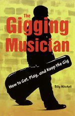 The Gigging Musician : How to Get, Play and Keep the Gig - Billy Mitchell