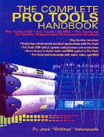 The Complete Pro Tools Handbook : Pro Tools/HD, Pro Tools/24 MIX and Pro Tools LE for Home, Project and Professional Studios - Jose Chilitos Valenzuela