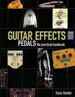 Guitar Effects : Pedals: the Practical Handbook - Dave Hunter