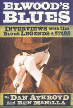 Elwood's Blues : Interviews with the Blues Legends and Stars - Dan Aykroyd
