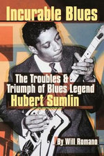 Incurable Blues : The Troubles & Triumph of Blues Legend Hubert Sumlin - Will Romano