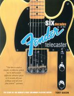 Six Decades of the Fender Telecaster : The Story of the World's First Solidbody Electric Guitar - Tony Bacon
