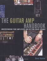 The Guitar AMP Handbook : Understanding Tube Amplifiers and Getting Great Sounds - Dave Hunter