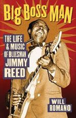 Big Boss Man : The Life and Music of Bluesman Jimmy Reed - Will Romano