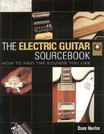 The Electric Guitar Sourcebook : How to Find the Sounds You Like - Dave Hunter