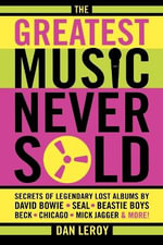 The Greatest Music Never Sold : Secrets of Legendary Lost Albums by David Bowie, Seal, Beastie Boys, Chicago, Mick Jagger and More! - Dan LeRoy