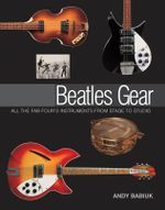 Andy Babiuk : Beatles Gear - All the Fab Four's Instruments from Stage to Studio - Andy Babiuk