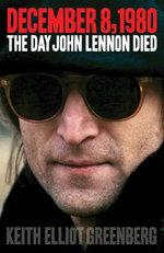 December 8, 1980 : The Day John Lennon Died - Keith Elliot Greenberg