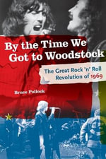 By the Time We Got to Woodstock : The Great Rock 'n' Roll Revolution of 1969 - Bruce Pollock