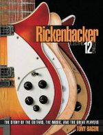 Rickenbacker Electric 12 String : The Story of the Guitars, the Music, and the Great Players - Tony Bacon