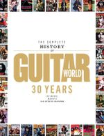 The Complete History of Guitar World : 30 Years of Music, Magic and Six-String Mayhem - Guitar World Magazine
