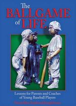 The Ballgame of Life : Lessons for Parents and Coaches of Young Baseball Players - David Allen Smith