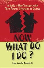 Now What Do I Do? : A Guide to Help Teenagers with Their Parents' Separation or Divorce - Lynn Cassella-Kapusinski