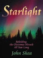 Starlight : Beholding the Christmas Miracle All Year Long - John Shea